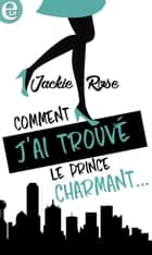 Comment j'ai trouvé le prince charmant... eBook by Jackie Rose