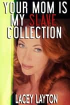 Your Mom is My Slave Collection ebook by Lacey Layton