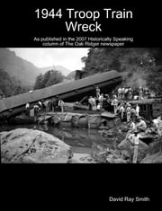 1944 Troop Train Wreck : As Published in the 2007 Historically Speaking Column of the Oak Ridger Newspaper ebook by David Ray Smith