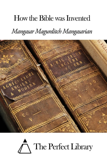 How the Bible was Invented ebook by Mangasar Magurditch Mangasarian