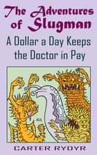 The Adventures of Slugman: A Dollar A Day Keeps The Doctor In Pay ebook by Carter Rydyr
