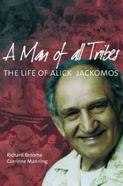 A Man of All Tribes: The Life of Alick Jackomos ebook by Broome, Richard