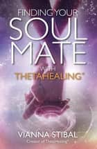 Finding Your Soul Mate with ThetaHealing 電子書 by Vianna Stibal