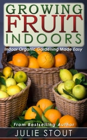 Growing Fruit Indoors ebook by Julie Stout