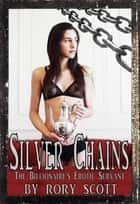 Silver Chains: The Billionaire's Erotic Servant ebook by Rory Scott