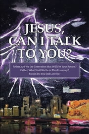 Jesus, Can I Talk to You? - Father, Are We the Generation that Will See Your Return? Father, What Shall We Do in This Economy? Father, Do You Still Love Us? ebook by Claudia White