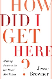 How Did I Get Here? - Making Peace with the Road Not Taken ebook by Jesse Browner