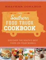 The Southern Food Truck Cookbook - Discover the South's Best Food on Four Wheels ebook by Heather Donahoe
