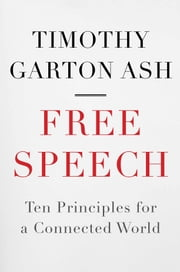 Free Speech - Ten Principles for a Connected World ebook by Timothy Garton Ash