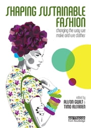 Shaping Sustainable Fashion - Changing the Way We Make and Use Clothes ebook by Alison Gwilt,Timo Rissanen