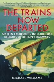 The Trains Now Departed - Sixteen Excursions into the Lost Delights of Britain's Railways ebook by Michael Williams