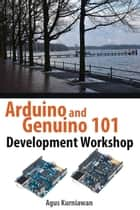 Arduino and Genuino 101 Development Workshop ebook by Agus Kurniawan