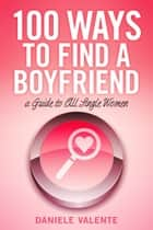 100 Ways To Find A Boyfriend ebook by Daniele Valente
