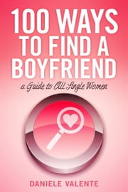 100 Ways To Find A Boyfriend - A Guide To All Single Women ebook by Daniele Valente