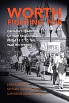 Worth Fighting For - Canada's Tradition of War Resistance from 1812 to the War on Terror ebook by Professor Lara Campbell, Professor Michael Dawson, Professor Catherine Gidney