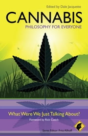 Cannabis - Philosophy for Everyone - What Were We Just Talking About? ebook by Fritz Allhoff,Dale Jacquette,Rick Cusick