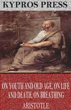 On Youth and Old Age, On Life and Death, On Breathing ebook by Aristotle