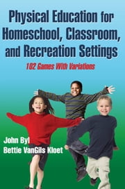Physical Education for Homeschool, Classroom, and Recreation Settings ebook by John Byl,Bettie VanGils Kloet