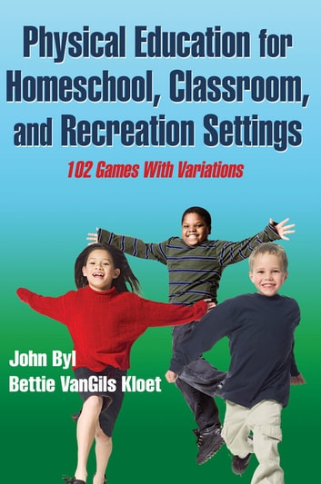 Physical Education for Homeschool, Classroom, and Recreation Settings ebook by Byl,John