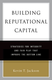 Building Reputational Capital - Strategies for Integrity and Fair Play that Improve the Bottom Line ebook by Kevin T. Jackson