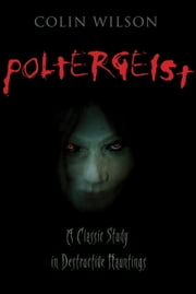 Poltergeist: A Classic Study in Destructive Hauntings - A Classic Study in Destructive Hauntings ebook by Colin Wilson