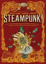 Steampunk! An Anthology of Fantastically Rich and Strange Stories ebook by Kelly Link, Gavin J. Grant