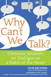 Why Cant We Talk? - Christian Wisdom on Dialogue as a Habit of the Heart ebook by John Backman,Kay Lindahl
