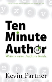 Ten Minute Author - Writers write. Authors Publish. How to write your novel or non-fiction book one step at a time. ebook by Kevin Partner