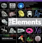 Elements - A Visual Exploration of Every Known Atom in the Universe ebook by Nick Mann, Theodore Gray