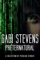 Preternatural - A Collection of Peculiar Stories ebook by Gabi Stevens