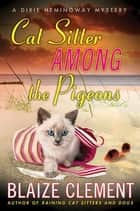Cat Sitter Among the Pigeons ebook by Blaize Clement