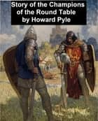 The Story of the Champions of the Round Table, Illustrated ebook by Howard Pyle
