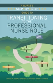 A Nurse's Step-By-Step Guide to Transitioning to the Professional Nurse Role ebook by Cynthia M. Thomas, EdD, MS, RNc,Constance E. McIntosh, EdD, MBA, RN,Jennifer S. Mensik, PhD, MBA, RN, NEA-BC, FAAN