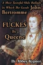 A Most Tasteful Ballade In Which The Goode John Bertromme FUCKES The Queene ebook by