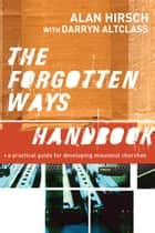 Forgotten Ways Handbook, The: A Practical Guide for Developing Missional Churches - A Practical Guide for Developing Missional Churches ebook by Alan Hirsch, Darryn Altclass