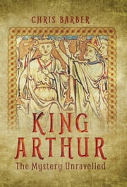 King Arthur - The Mystery Unravelled ebook by Chris Barber