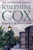 Angels Cry Sometimes - Her world is torn apart, but love prevails ebook by Josephine Cox