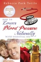How to Lower Blood Pressure Naturally With Essential Oil: What Hypertension Is, Causes of High Pressure Symptoms and Fast Remedies ebook by Rebecca Park Totilo