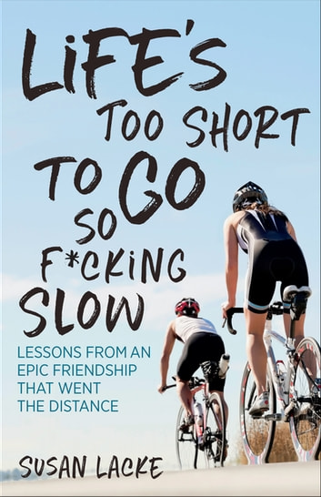 Life's Too Short to Go So F*cking Slow - Lessons from an Epic Friendship That Went the Distance ebook by Susan Lacke
