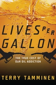 Lives Per Gallon - The True Cost of Our Oil Addiction ebook by Terry Tamminen