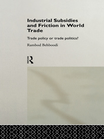 Industrial Subsidies and Friction in World Trade - Trade Policies or Trade Politics? ebook by Rambod Behboodi