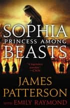 Sophia, Princess Among Beasts ebook by James Patterson, Emily Raymond