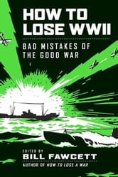How to Lose WWII - Bad Mistakes of the Good War ebook by Bill Fawcett