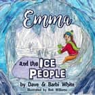 Emma and the Ice People ebook by Dave White, Barbi White, Bob Williams