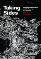 Taking Sides - Revolutionary Solidarity and the Poverty of Liberalism ebook by Cindy Milstein