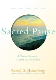 Sacred Pause - A Creative Retreat for the Word-weary Christian ebook by Rachel Hackenberg