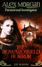 The Howardsfield Horror - Alex Morgan. Paranormal Investigator. Episode 2 ebook by Jay Mason