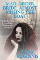 Mail Order Bride: Almost Missing The Boat (A Victorian Christian Romance) ebook by Tara McGinnis