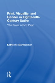 "Print, Visuality, and Gender in Eighteenth-Century Satire - ""The Scope in Ev'ry Page"" ebook by Katherine Mannheimer"