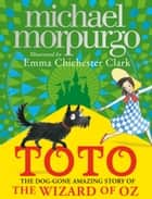 Toto: The Dog-Gone Amazing Story of the Wizard of Oz ebook by Emma Chichester Clark, Michael Morpurgo